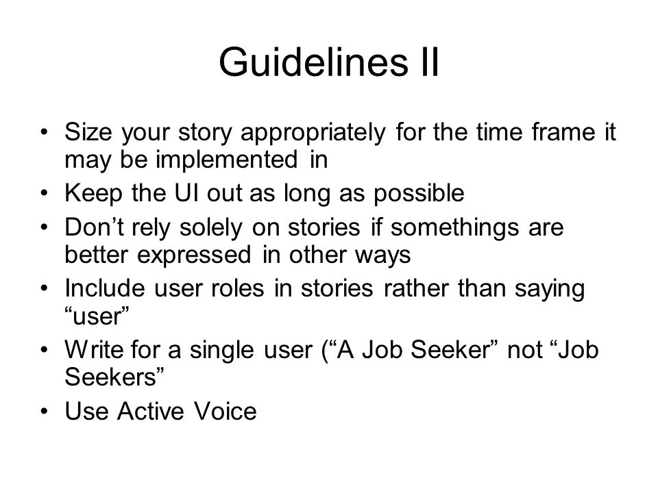 Guidelines II Size your story appropriately for the time frame it may be implemented in. Keep the UI out as long as possible.