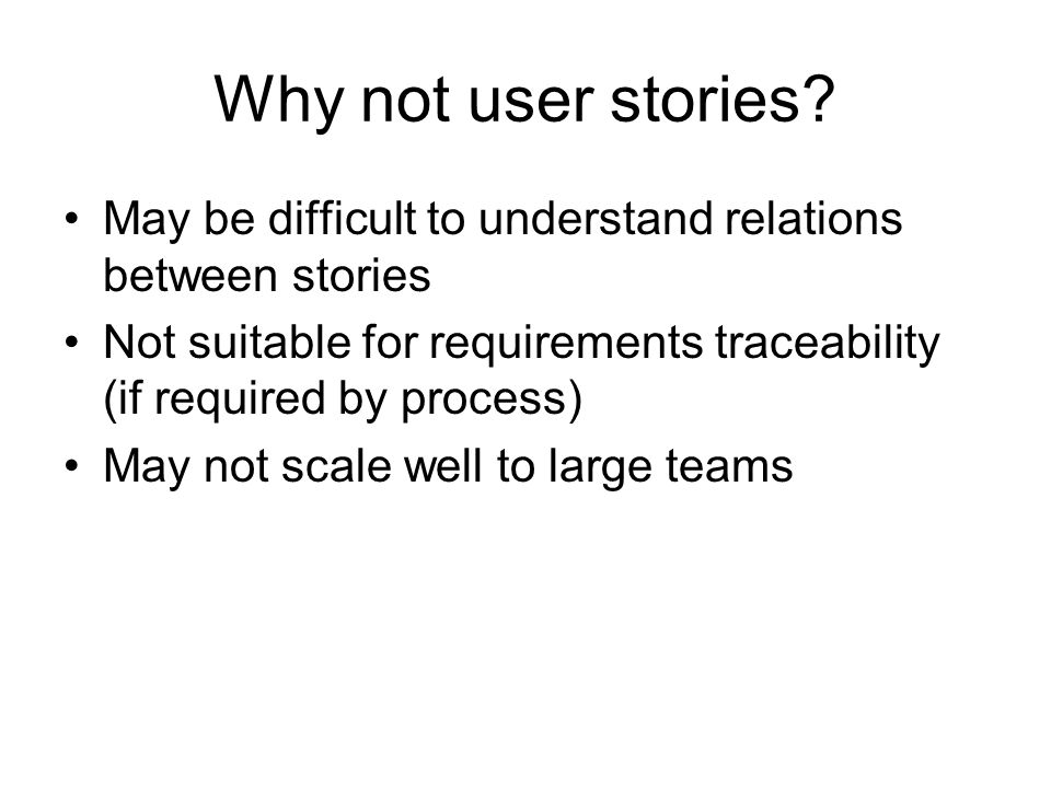 Why not user stories May be difficult to understand relations between stories. Not suitable for requirements traceability (if required by process)