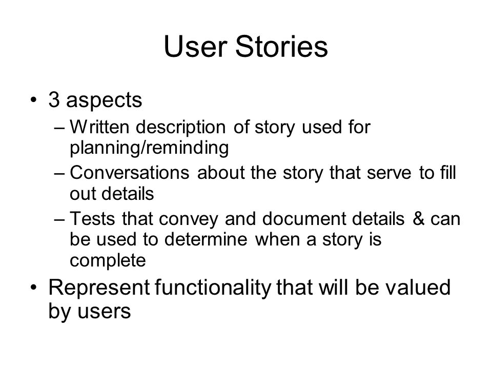 User Stories 3 aspects. Written description of story used for planning/reminding. Conversations about the story that serve to fill out details.