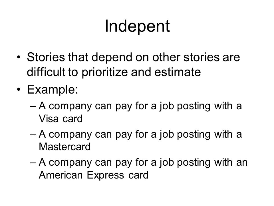 Indepent Stories that depend on other stories are difficult to prioritize and estimate. Example: