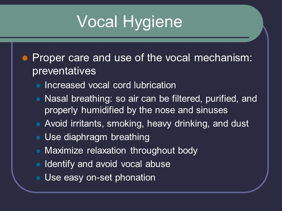 Vocal Hygiene Proper care and use of the vocal mechanism: preventatives. Increased vocal cord lubrication.