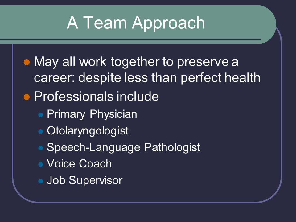 A Team Approach May all work together to preserve a career: despite less than perfect health. Professionals include.