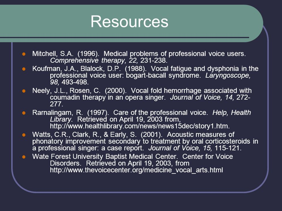 Resources Mitchell, S.A. (1996). Medical problems of professional voice users. Comprehensive therapy, 22, 231-238.