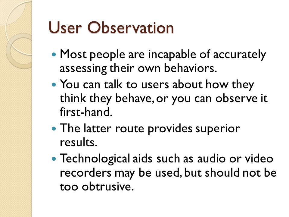 User Observation Most people are incapable of accurately assessing their own behaviors.