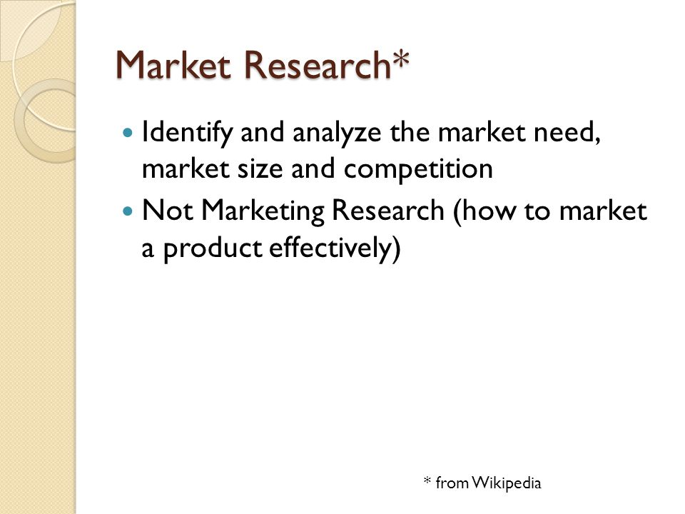 Market Research* Identify and analyze the market need, market size and competition. Not Marketing Research (how to market a product effectively)