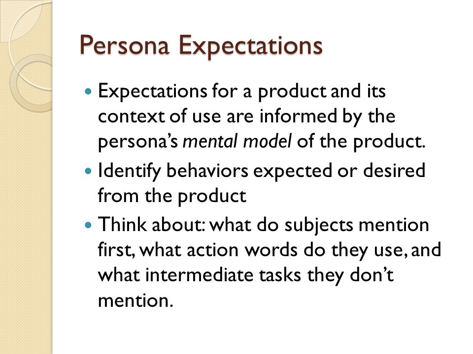 Persona Expectations Expectations for a product and its context of use are informed by the persona's mental model of the product.