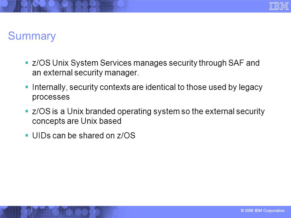 Summary z/OS Unix System Services manages security through SAF and an external security manager.
