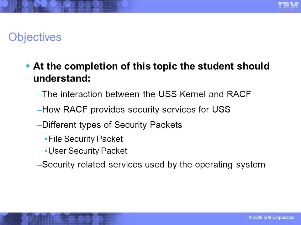 Objectives At the completion of this topic the student should understand: The interaction between the USS Kernel and RACF.