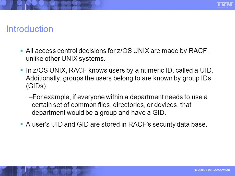 Introduction All access control decisions for z/OS UNIX are made by RACF, unlike other UNIX systems.