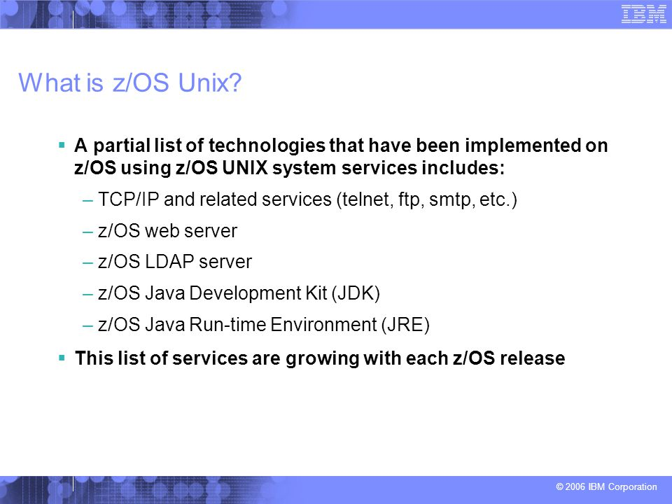 What is z/OS Unix A partial list of technologies that have been implemented on z/OS using z/OS UNIX system services includes: