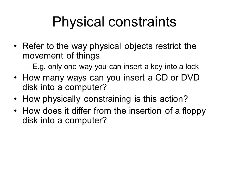 Physical constraints Refer to the way physical objects restrict the movement of things. E.g. only one way you can insert a key into a lock.
