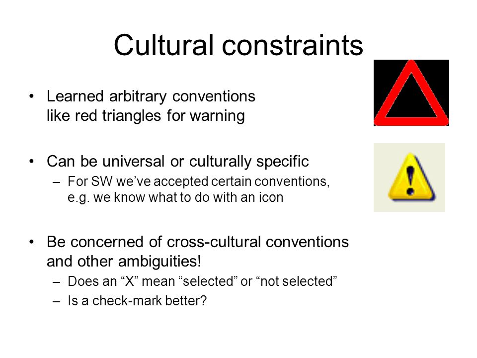 Cultural constraints Learned arbitrary conventions like red triangles for warning. Can be universal or culturally specific.