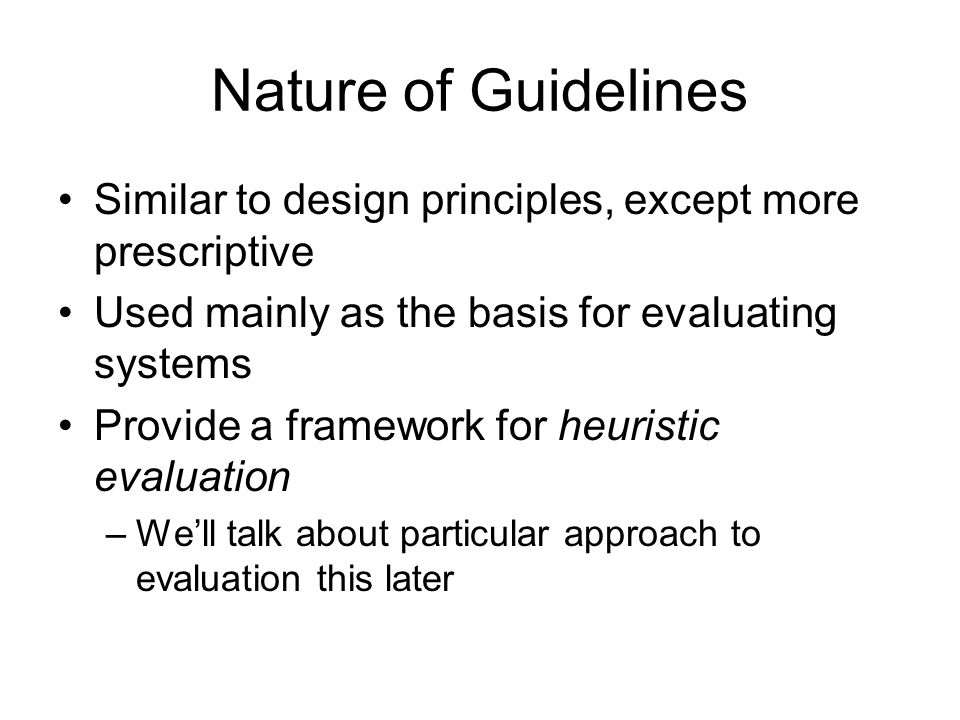 Nature of Guidelines Similar to design principles, except more prescriptive. Used mainly as the basis for evaluating systems.