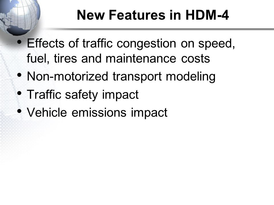 New Features in HDM-4 Effects of traffic congestion on speed, fuel, tires and maintenance costs. Non-motorized transport modeling.
