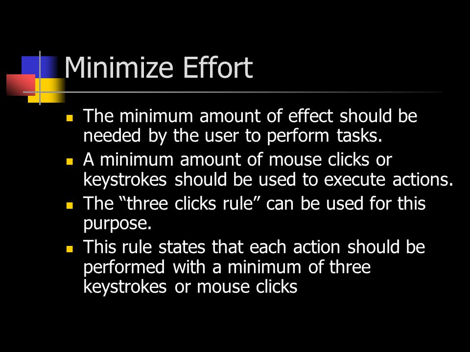 Minimize Effort The minimum amount of effect should be needed by the user to perform tasks.