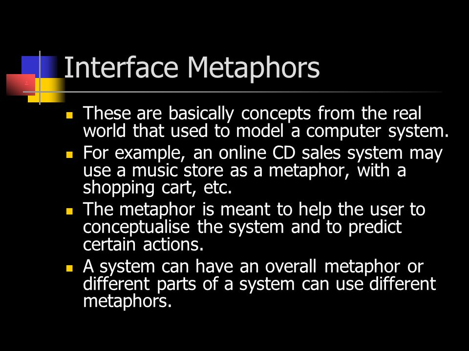 Interface Metaphors . These are basically concepts from the real world that used to model a computer system.
