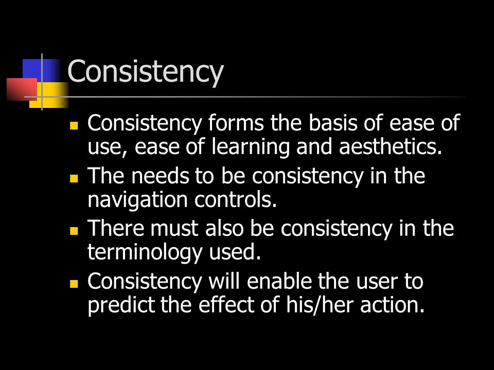 Consistency Consistency forms the basis of ease of use, ease of learning and aesthetics. The needs to be consistency in the navigation controls.