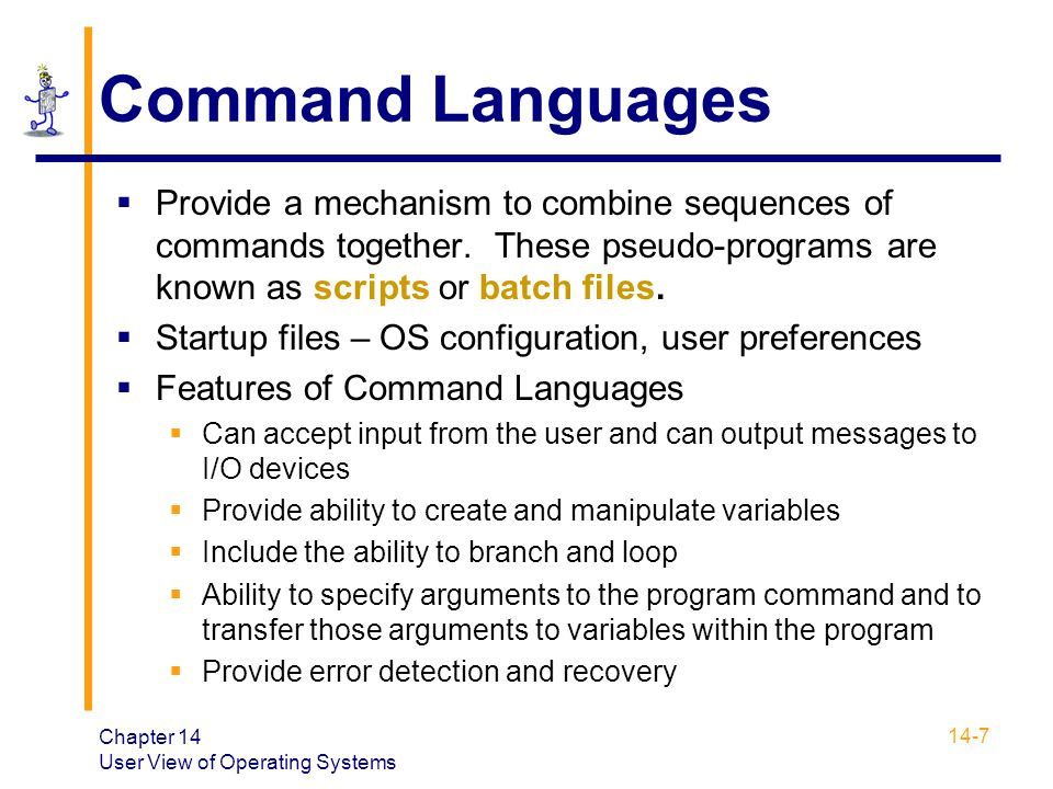 Command Languages Provide a mechanism to combine sequences of commands together. These pseudo-programs are known as scripts or batch files.