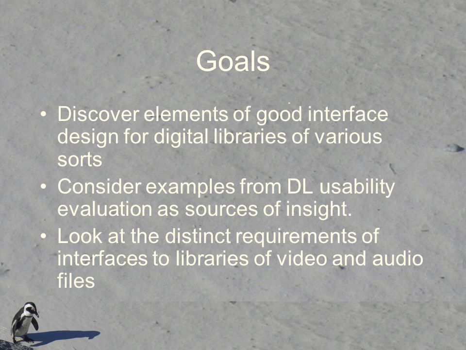 Goals Discover elements of good interface design for digital libraries of various sorts.