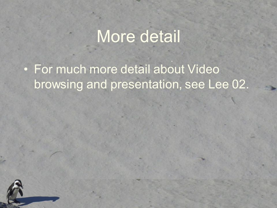More detail For much more detail about Video browsing and presentation, see Lee 02.