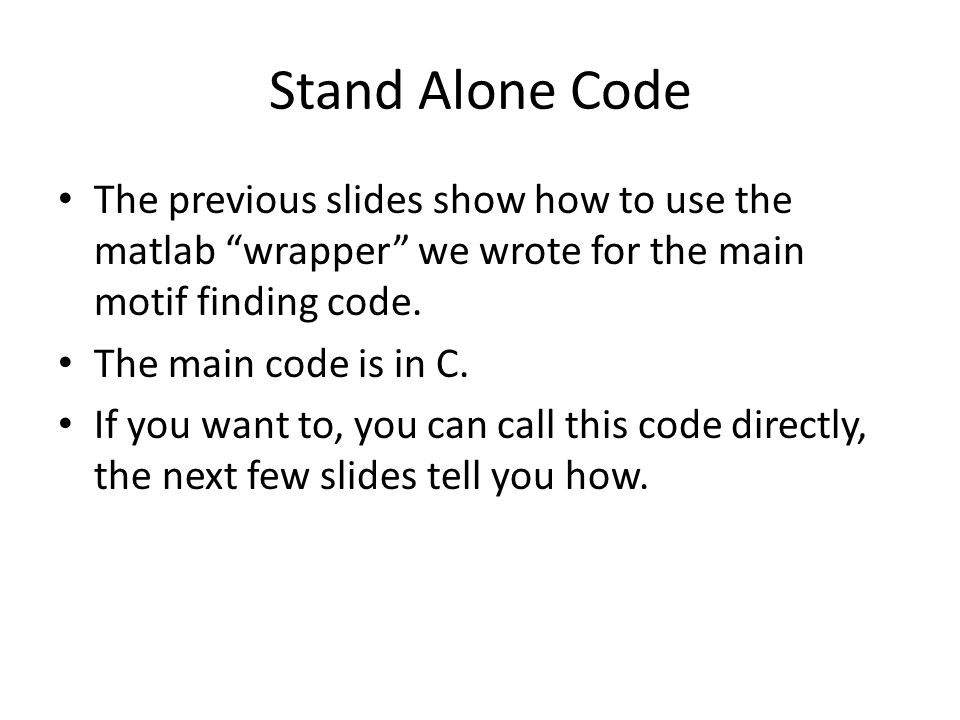 Stand Alone Code The previous slides show how to use the matlab wrapper we wrote for the main motif finding code.
