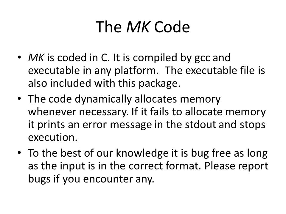 The MK Code MK is coded in C. It is compiled by gcc and executable in any platform. The executable file is also included with this package.
