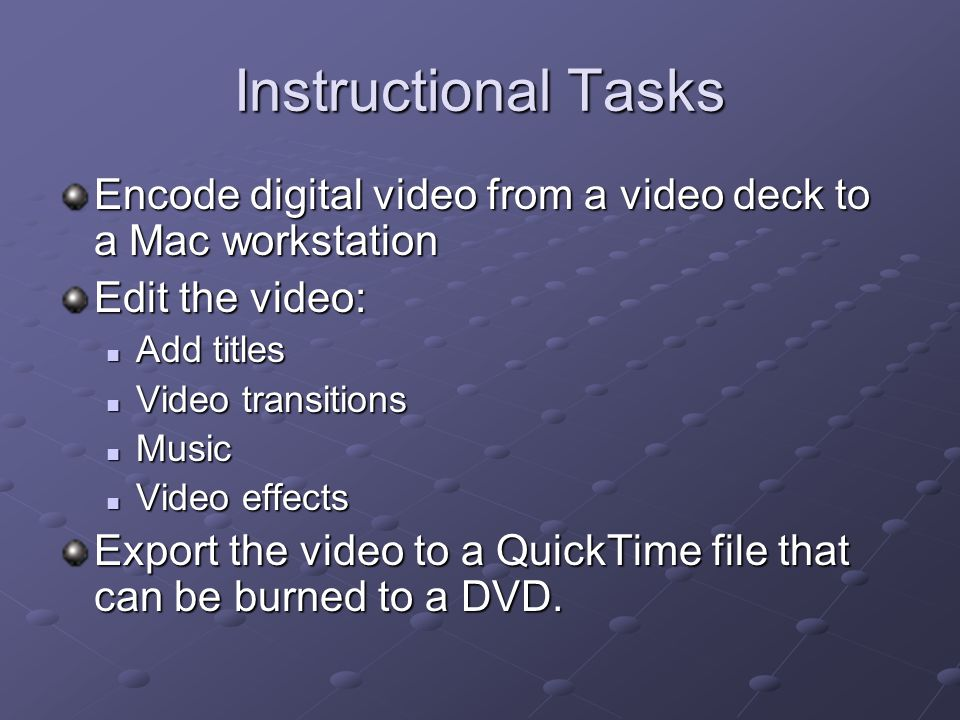 Instructional Tasks Encode digital video from a video deck to a Mac workstation. Edit the video: Add titles.