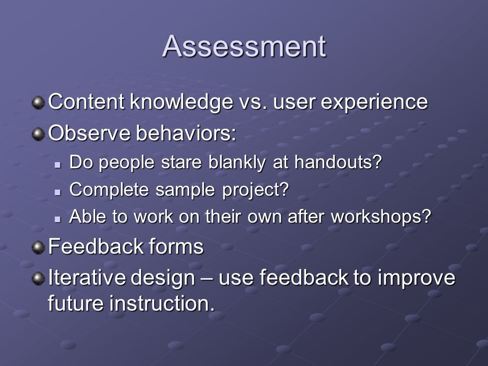 Assessment Content knowledge vs. user experience Observe behaviors: