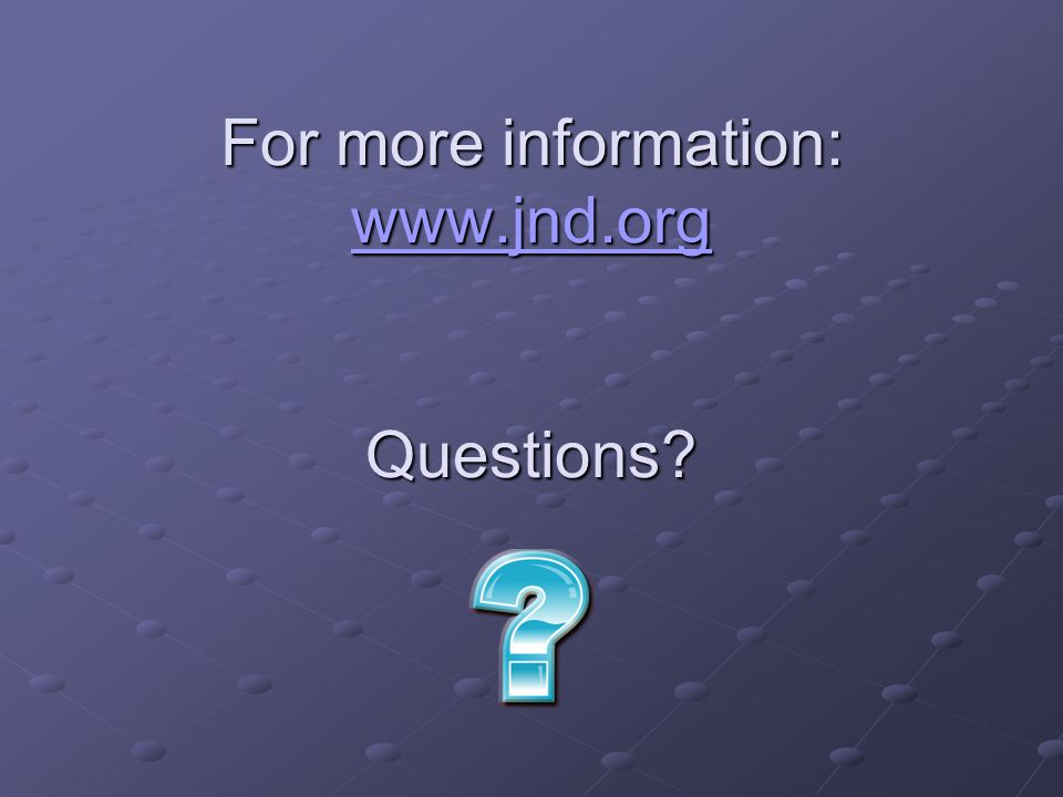 For more information: www.jnd.org Questions