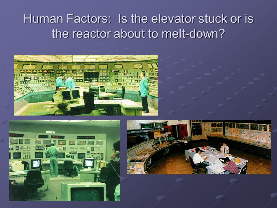 Human Factors: Is the elevator stuck or is the reactor about to melt-down