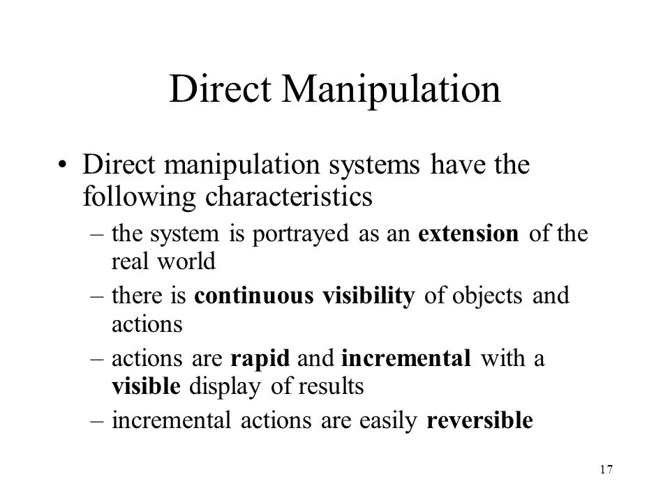 Direct Manipulation Direct manipulation systems have the following characteristics. the system is portrayed as an extension of the real world.