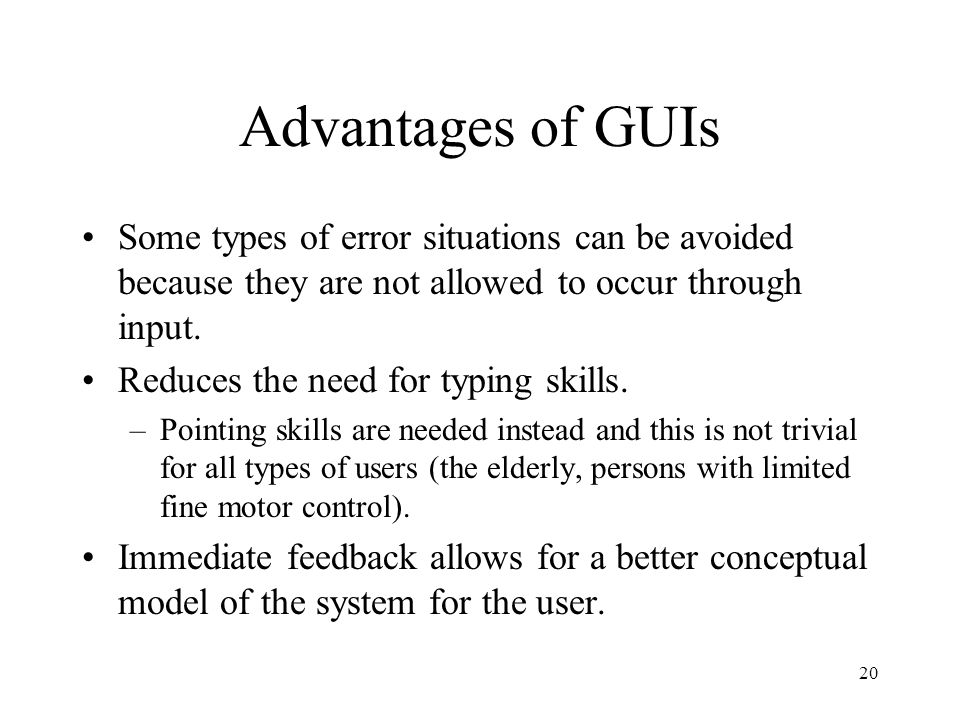 Advantages of GUIs Some types of error situations can be avoided because they are not allowed to occur through input.