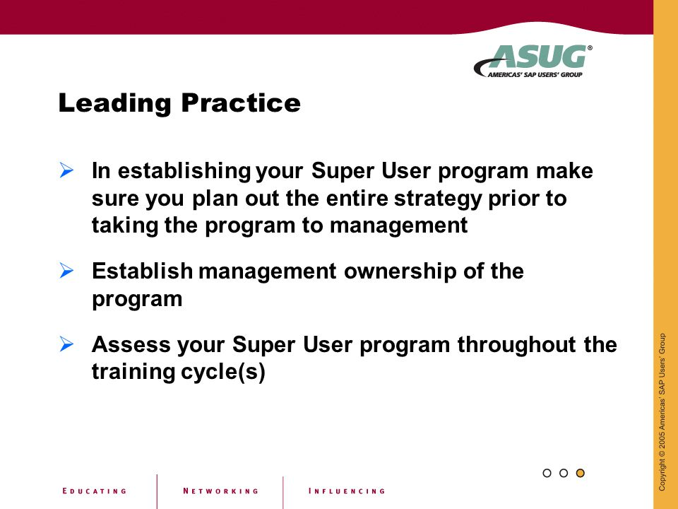 Leading Practice In establishing your Super User program make sure you plan out the entire strategy prior to taking the program to management.