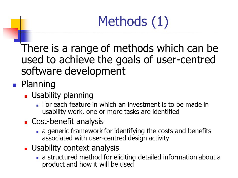 Methods (1) There is a range of methods which can be used to achieve the goals of user-centred software development.