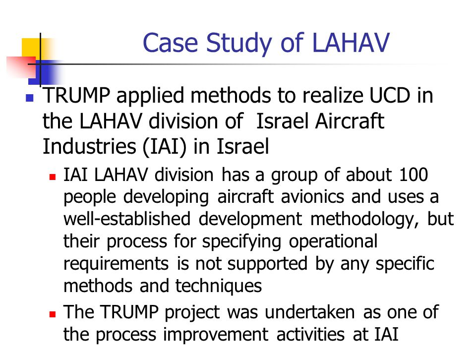 Case Study of LAHAV TRUMP applied methods to realize UCD in the LAHAV division of Israel Aircraft Industries (IAI) in Israel.