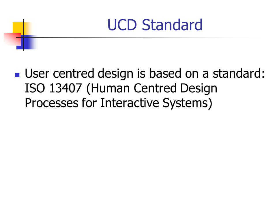 UCD Standard User centred design is based on a standard: ISO 13407 (Human Centred Design Processes for Interactive Systems)
