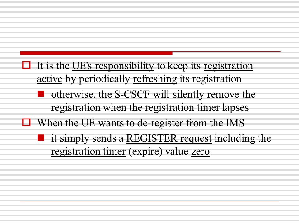 It is the UE s responsibility to keep its registration active by periodically refreshing its registration