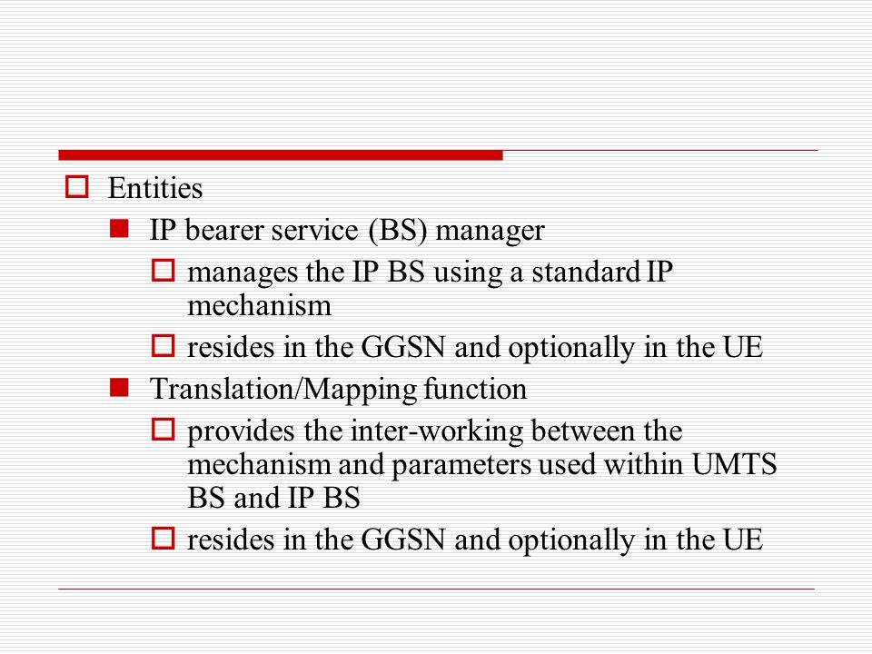 Entities IP bearer service (BS) manager. manages the IP BS using a standard IP mechanism. resides in the GGSN and optionally in the UE.