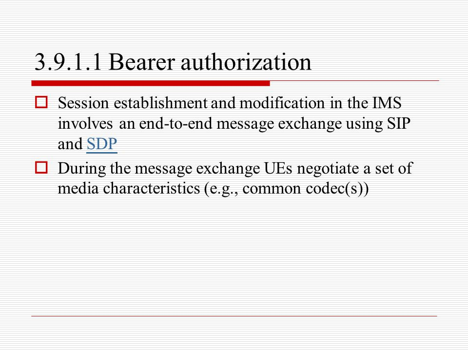 3.9.1.1 Bearer authorization Session establishment and modification in the IMS involves an end-to-end message exchange using SIP and SDP.