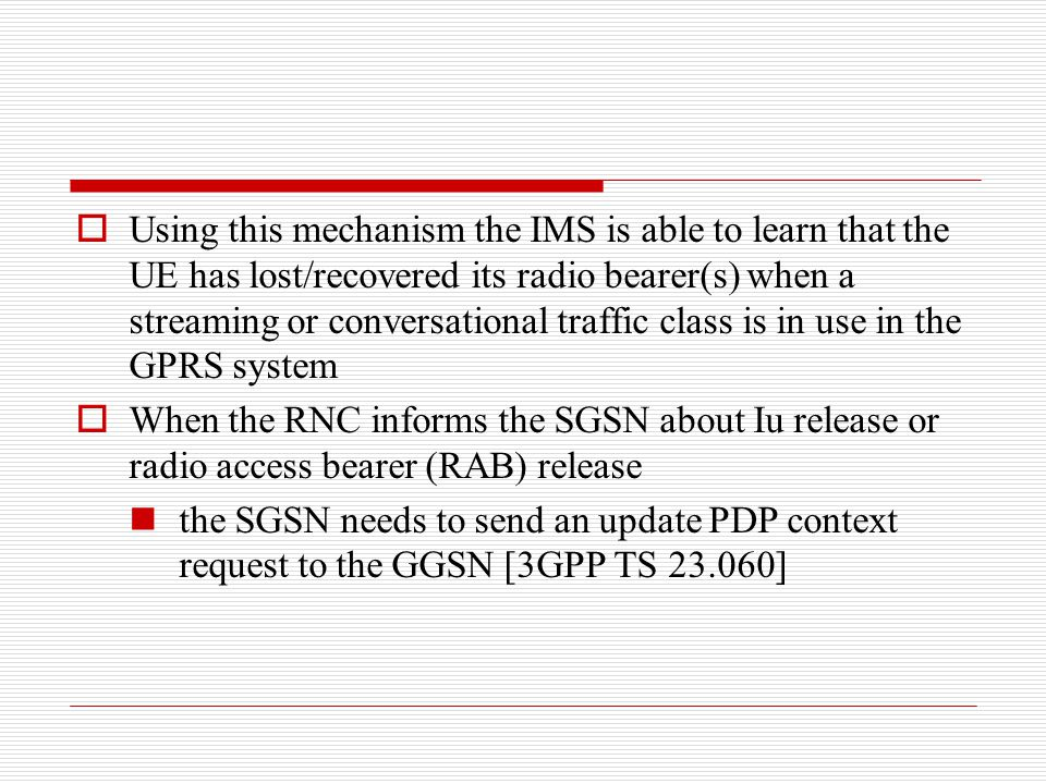 Using this mechanism the IMS is able to learn that the UE has lost/recovered its radio bearer(s) when a streaming or conversational traffic class is in use in the GPRS system