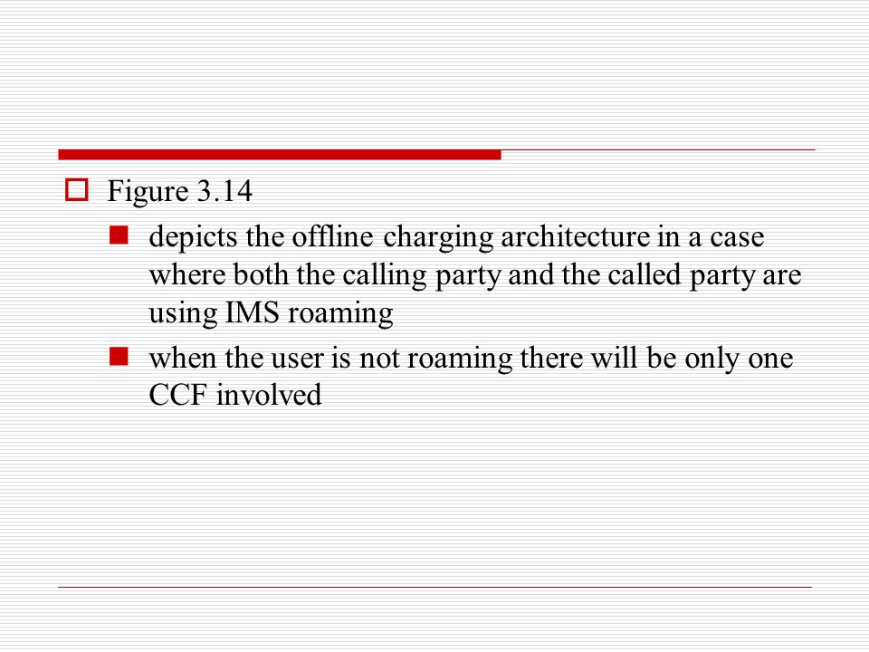 Figure 3.14 depicts the offline charging architecture in a case where both the calling party and the called party are using IMS roaming.