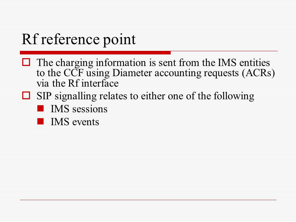 Rf reference point The charging information is sent from the IMS entities to the CCF using Diameter accounting requests (ACRs) via the Rf interface.