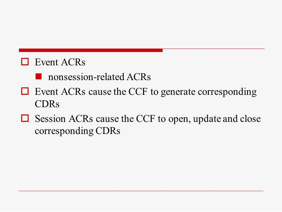 Event ACRs nonsession-related ACRs. Event ACRs cause the CCF to generate corresponding CDRs.