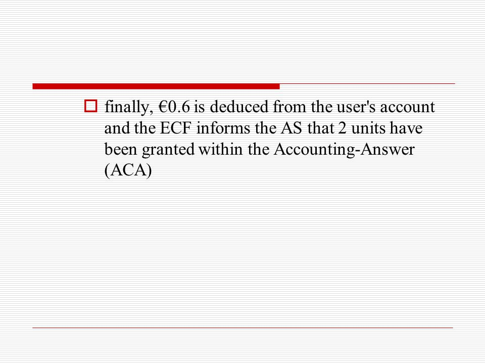 finally, €0.6 is deduced from the user s account and the ECF informs the AS that 2 units have been granted within the Accounting-Answer (ACA)