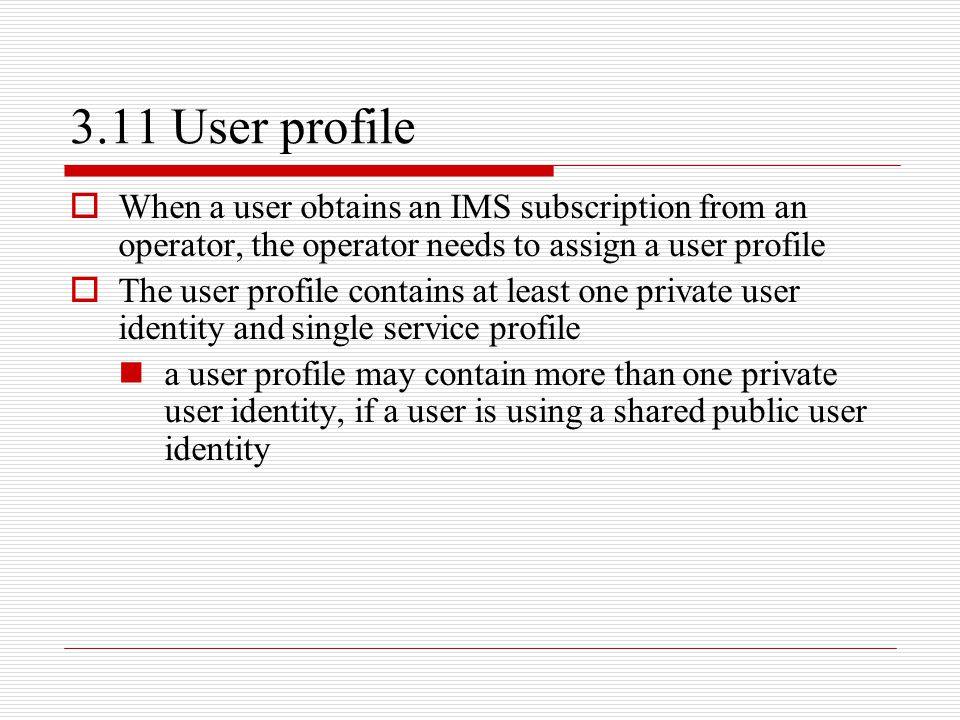 3.11 User profile When a user obtains an IMS subscription from an operator, the operator needs to assign a user profile.