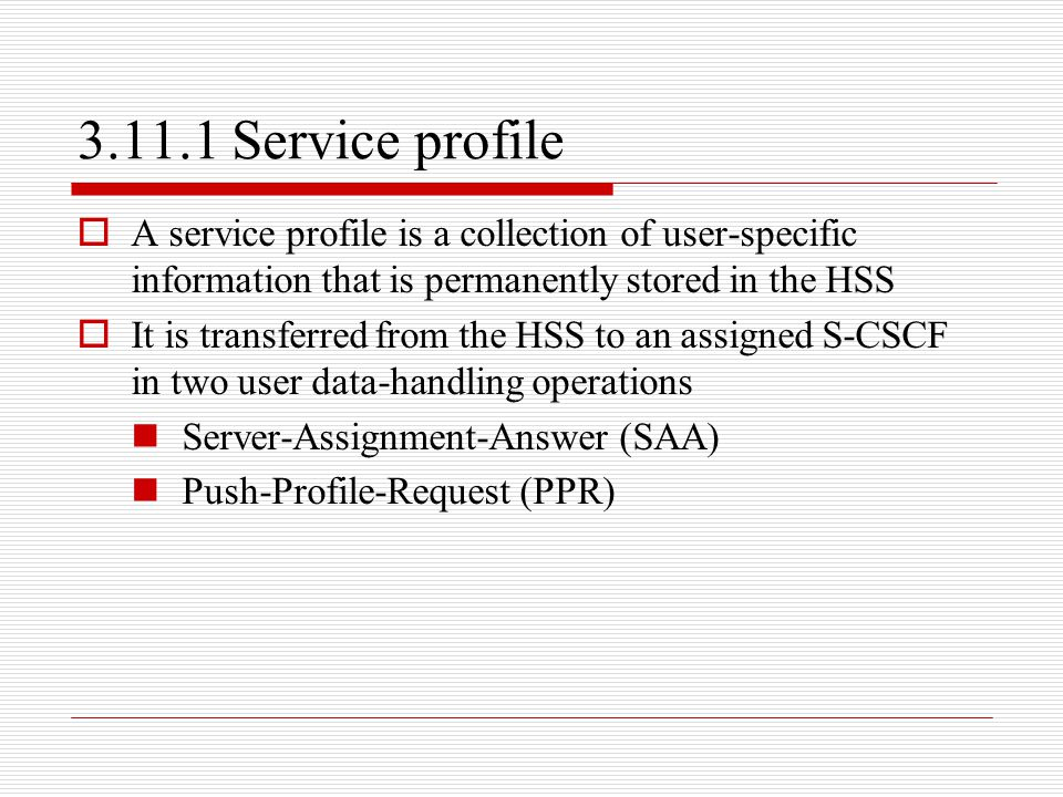 3.11.1 Service profile A service profile is a collection of user-specific information that is permanently stored in the HSS.