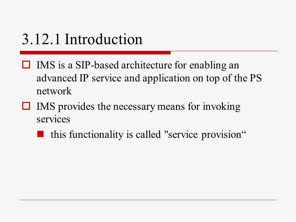 3.12.1 Introduction IMS is a SIP-based architecture for enabling an advanced IP service and application on top of the PS network.