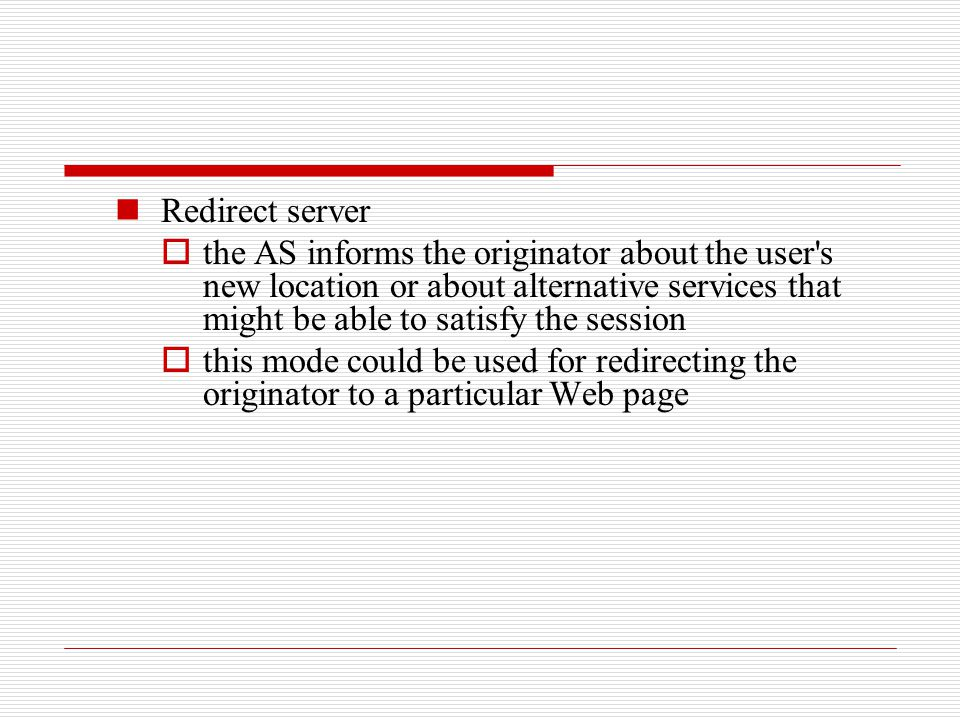 Redirect server the AS informs the originator about the user s new location or about alternative services that might be able to satisfy the session.