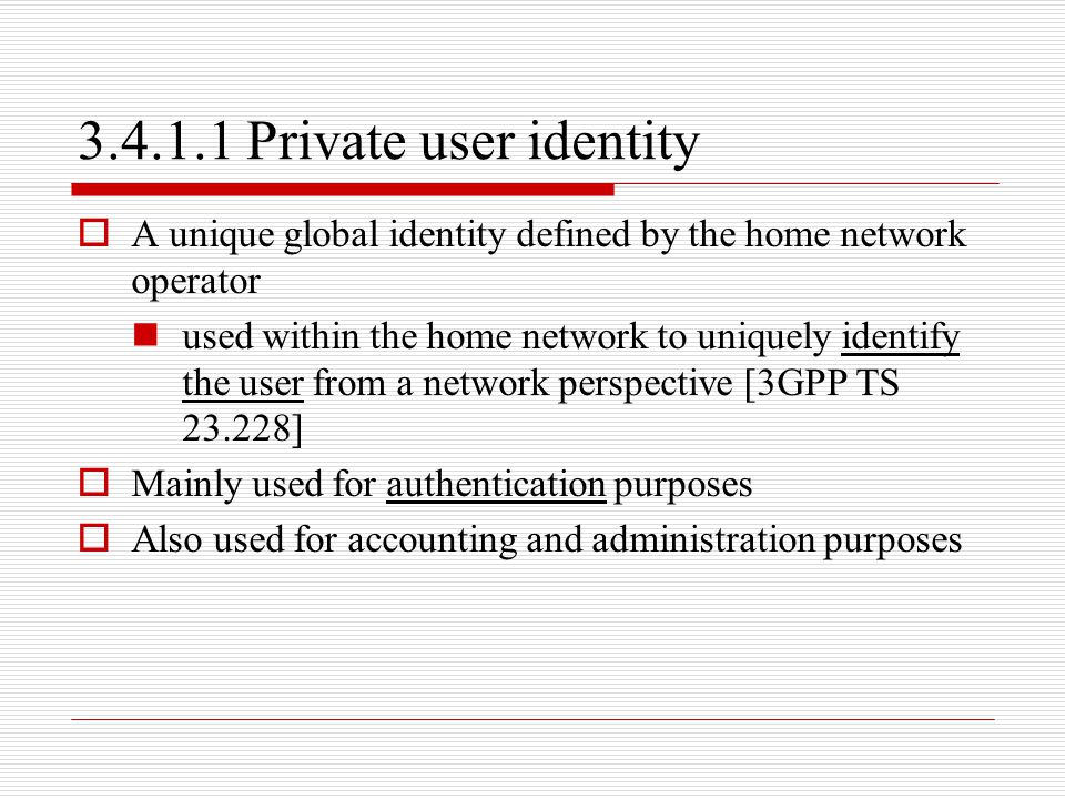 3.4.1.1 Private user identity A unique global identity defined by the home network operator.