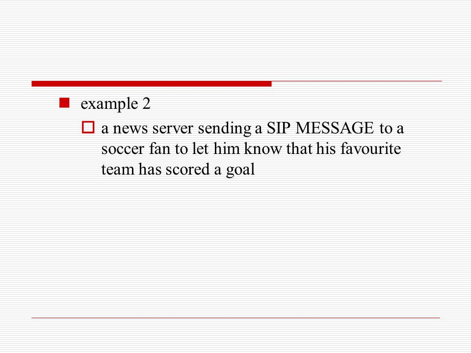 example 2 a news server sending a SIP MESSAGE to a soccer fan to let him know that his favourite team has scored a goal.